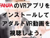 『スマホでFANZAのVRアプリをインストールしてアダルトVR動画を観る』までの流れ。